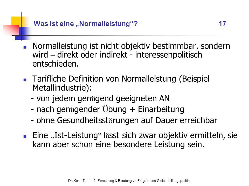 Dr. Karin Tondorf - Forschung & Beratung zu Entgelt- und Gleichstellungspolitik Was ist eine Normalleistung? 17 Normalleistung ist nicht objektiv best