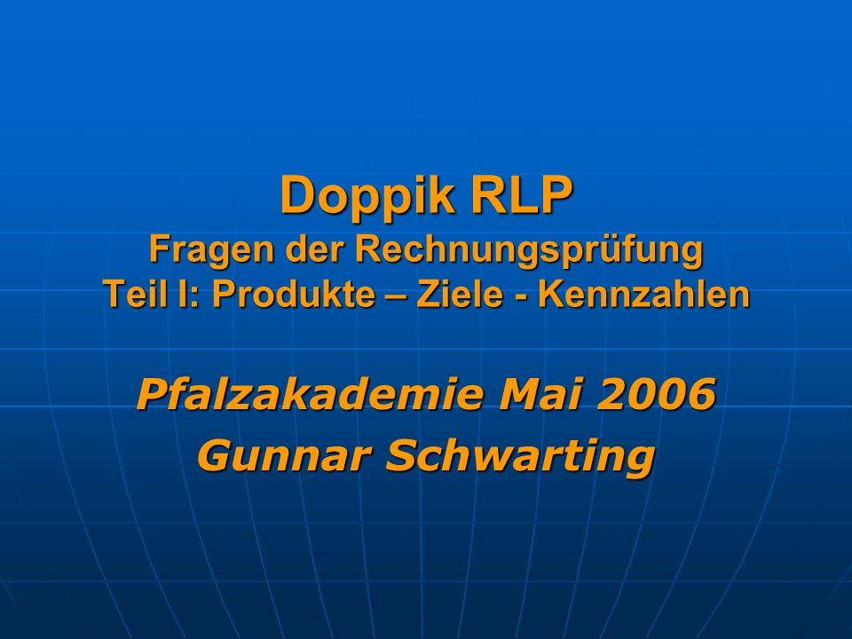 Doppik RLP Fragen der Rechnungsprüfung Teil I: Produkte – Ziele - Kennzahlen Pfalzakademie Mai 2006 Gunnar Schwarting