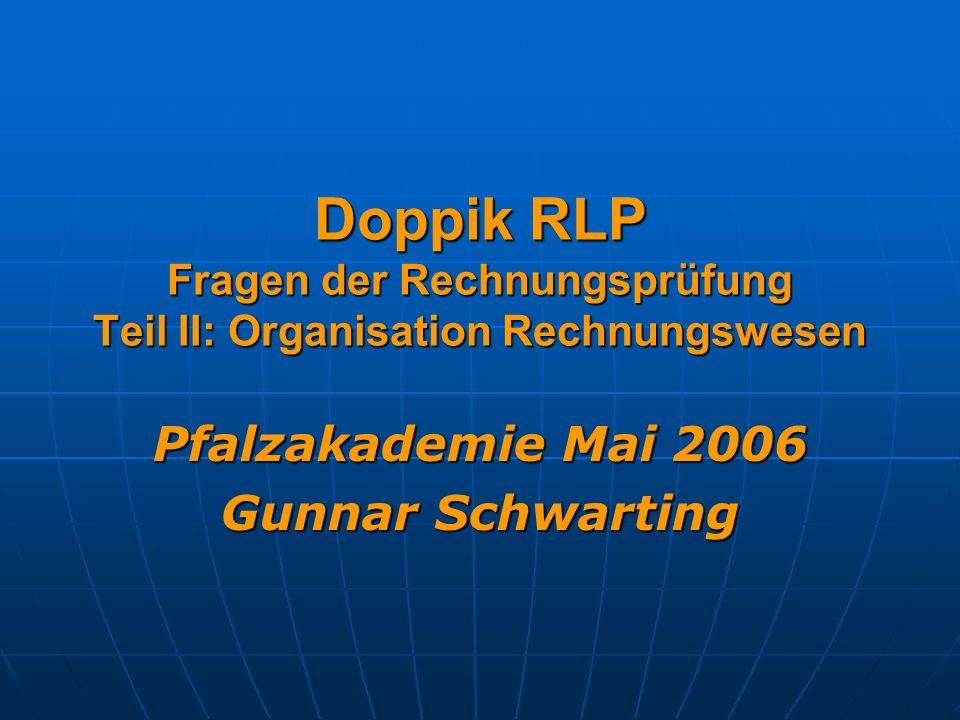 Doppik RLP Fragen der Rechnungsprüfung Teil II: Organisation Rechnungswesen Pfalzakademie Mai 2006 Gunnar Schwarting
