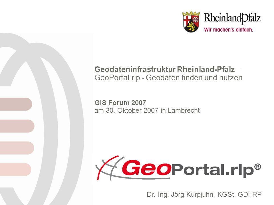 Geodateninfrastruktur Rheinland-Pfalz – GeoPortal.rlp - Geodaten finden und nutzen GIS Forum 2007 am 30. Oktober 2007 in Lambrecht Dr.-Ing. Jörg Kurpj