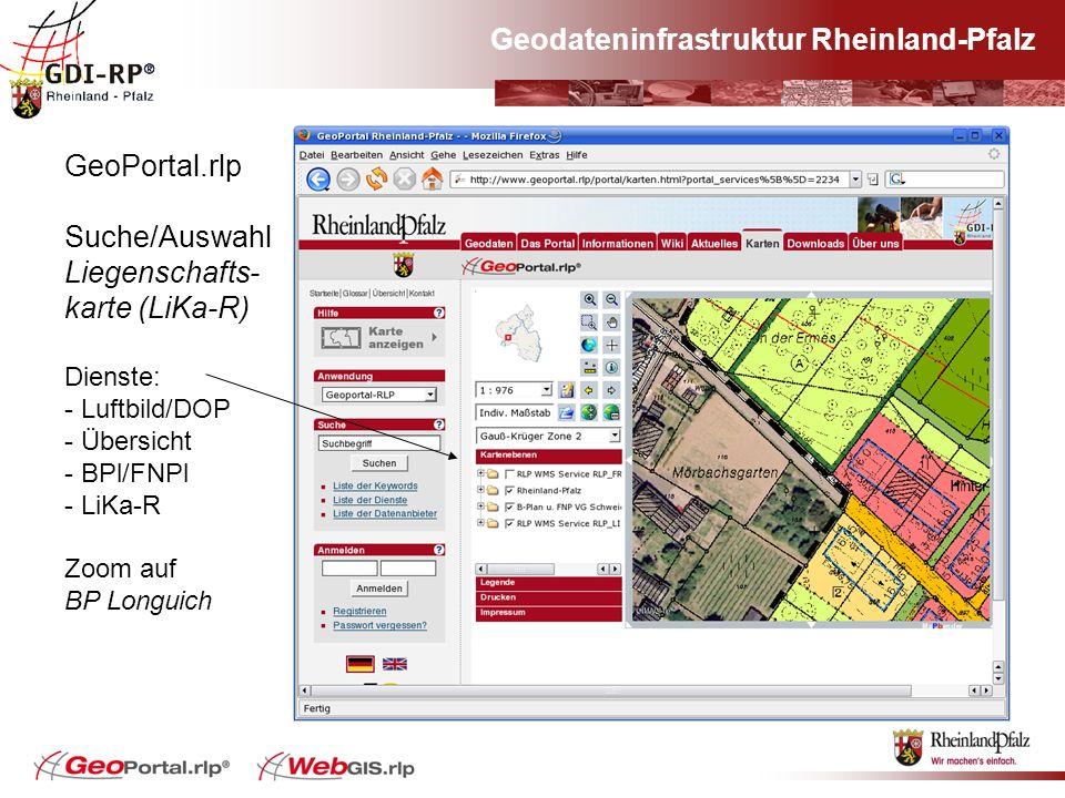Geodateninfrastruktur Rheinland-Pfalz GeoPortal.rlp Suche/Auswahl Liegenschafts- karte (LiKa-R) Dienste: - Luftbild/DOP - Übersicht - BPl/FNPl - LiKa-