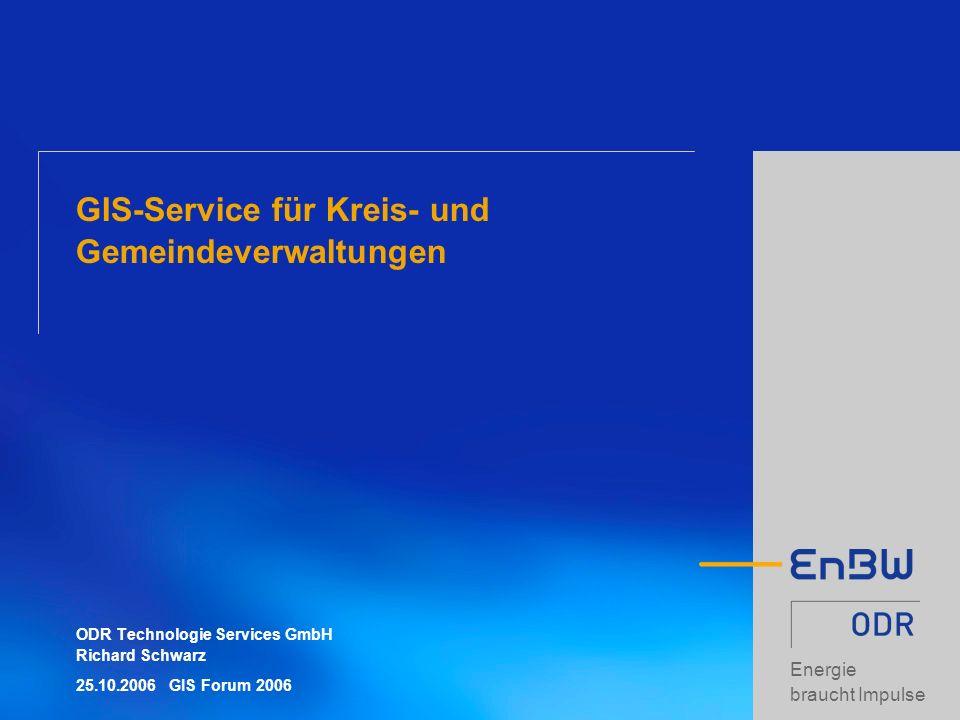 Energie braucht Impulse GIS-Service für Kreis- und Gemeindeverwaltungen ODR Technologie Services GmbH Richard Schwarz 25.10.2006 GIS Forum 2006