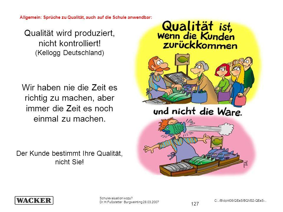 127 Schulevaluation wozu? Dr.H.Fußstetter Burgweinting 28.03.2007 C:../Bldpkt06/QEaS/BQM32-QEaS-.. Qualität wird produziert, nicht kontrolliert! (Kell