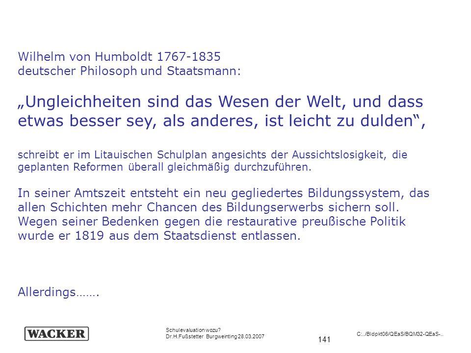 141 Schulevaluation wozu? Dr.H.Fußstetter Burgweinting 28.03.2007 C:../Bldpkt06/QEaS/BQM32-QEaS-.. Wilhelm von Humboldt 1767-1835 deutscher Philosoph