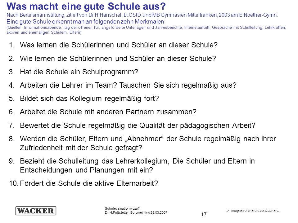 17 Schulevaluation wozu? Dr.H.Fußstetter Burgweinting 28.03.2007 C:../Bldpkt06/QEaS/BQM32-QEaS-.. Was macht eine gute Schule aus? Nach Bertelsmannstif