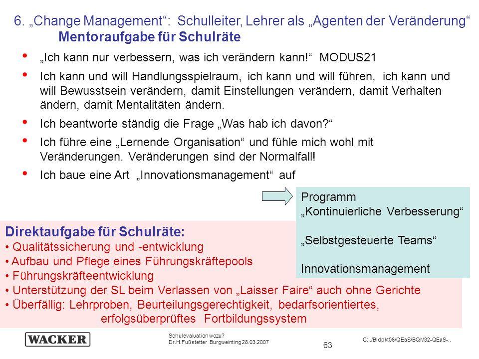 63 Schulevaluation wozu? Dr.H.Fußstetter Burgweinting 28.03.2007 C:../Bldpkt06/QEaS/BQM32-QEaS-.. 6. Change Management: Schulleiter, Lehrer als Agente