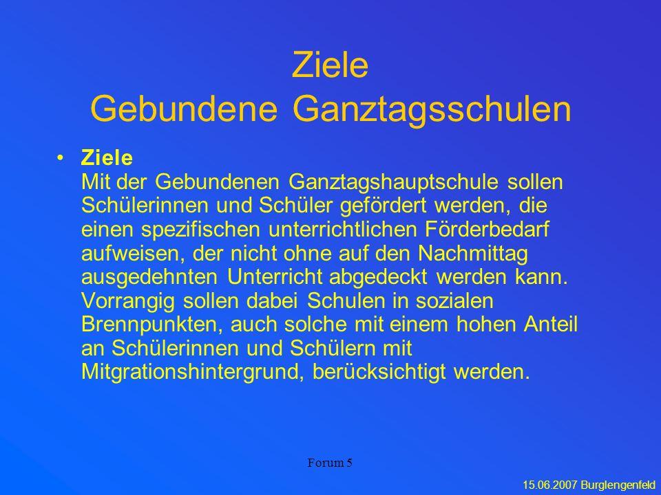 15.06.2007 Burglengenfeld Forum 5 Ziele Gebundene Ganztagsschulen Ziele Mit der Gebundenen Ganztagshauptschule sollen Schülerinnen und Schüler geförde