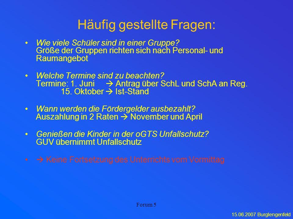 15.06.2007 Burglengenfeld Forum 5 Häufig gestellte Fragen: Wie viele Schüler sind in einer Gruppe? Größe der Gruppen richten sich nach Personal- und R