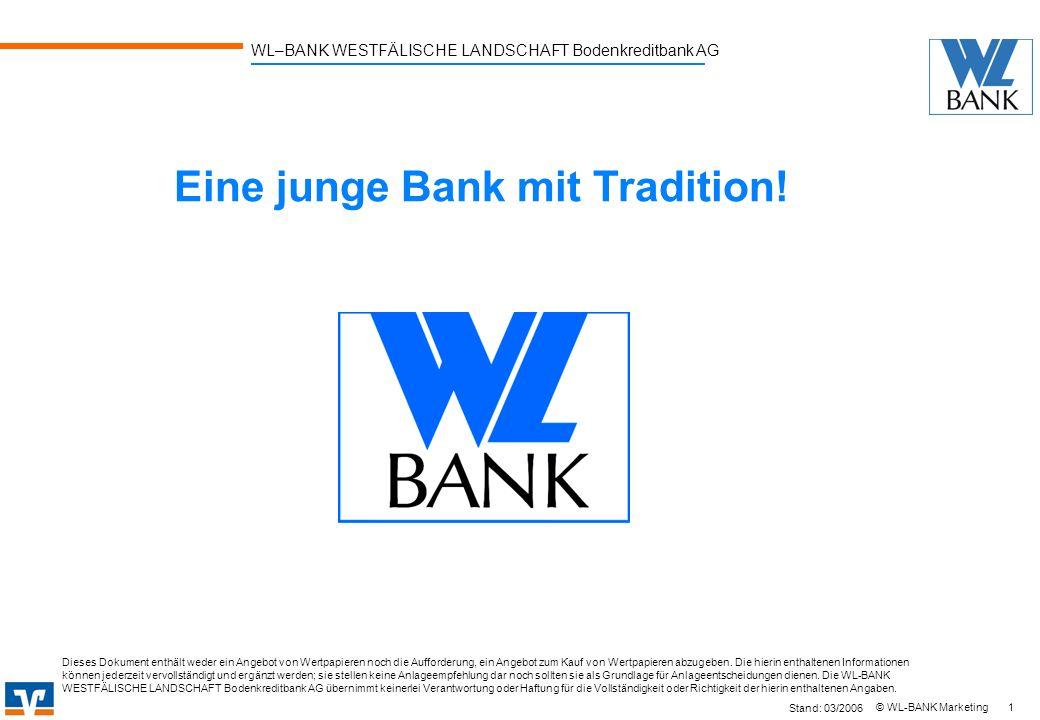 WL–BANK WESTFÄLISCHE LANDSCHAFT Bodenkreditbank AG 1 © WL-BANK Marketing Eine junge Bank mit Tradition! Stand: 03/2006 Dieses Dokument enthält weder e