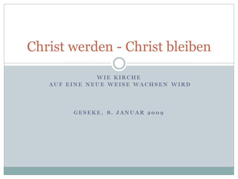 WIE KIRCHE AUF EINE NEUE WEISE WACHSEN WIRD GESEKE, 8. JANUAR 2009 Christ werden - Christ bleiben