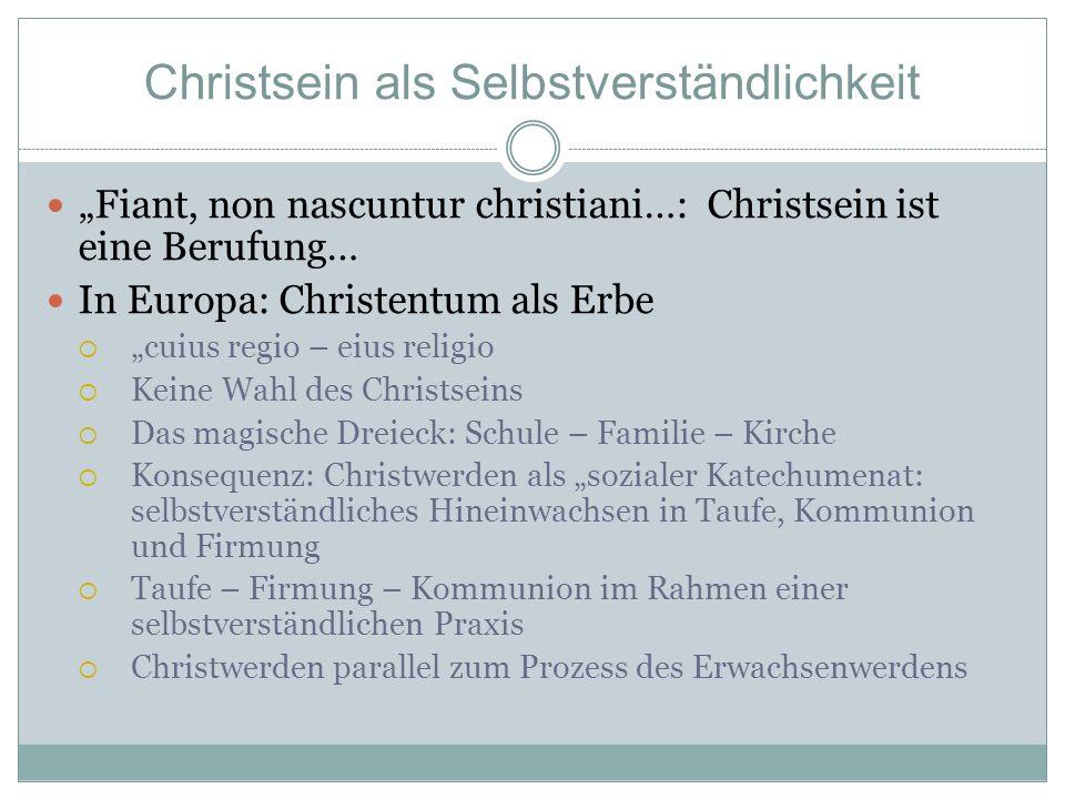 Christsein als Selbstverständlichkeit Fiant, non nascuntur christiani…: Christsein ist eine Berufung… In Europa: Christentum als Erbe cuius regio – ei