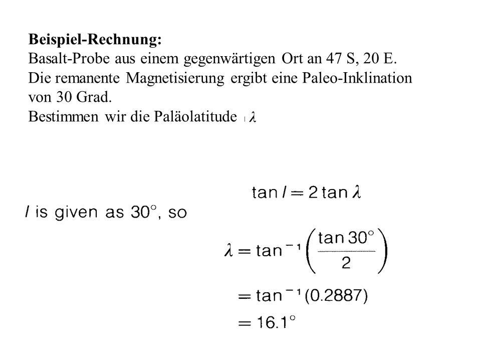 Beispiel-Rechnung: Basalt-Probe aus einem gegenwärtigen Ort an 47 S, 20 E. Die remanente Magnetisierung ergibt eine Paleo-Inklination von 30 Grad. Bes