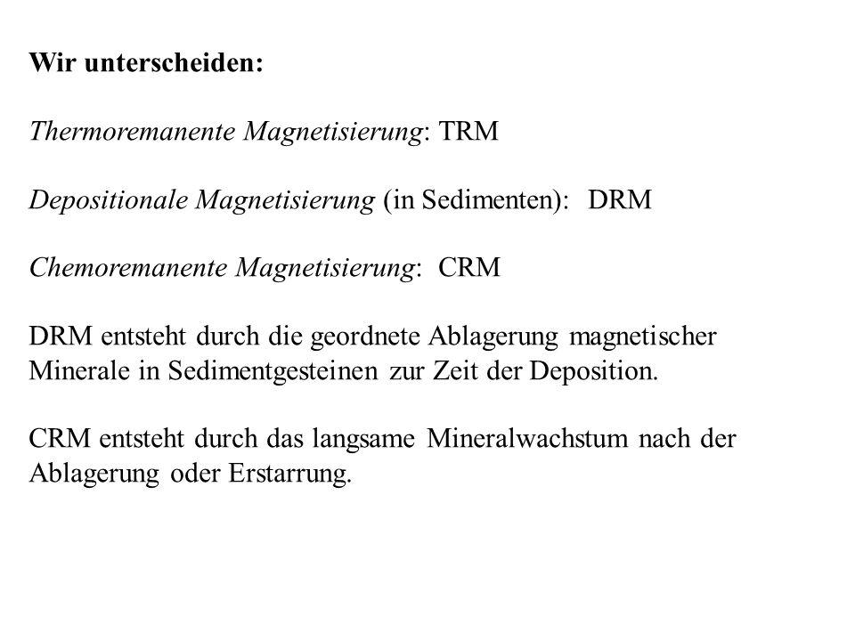 Wir unterscheiden: Thermoremanente Magnetisierung: TRM Depositionale Magnetisierung (in Sedimenten): DRM Chemoremanente Magnetisierung: CRM DRM entste