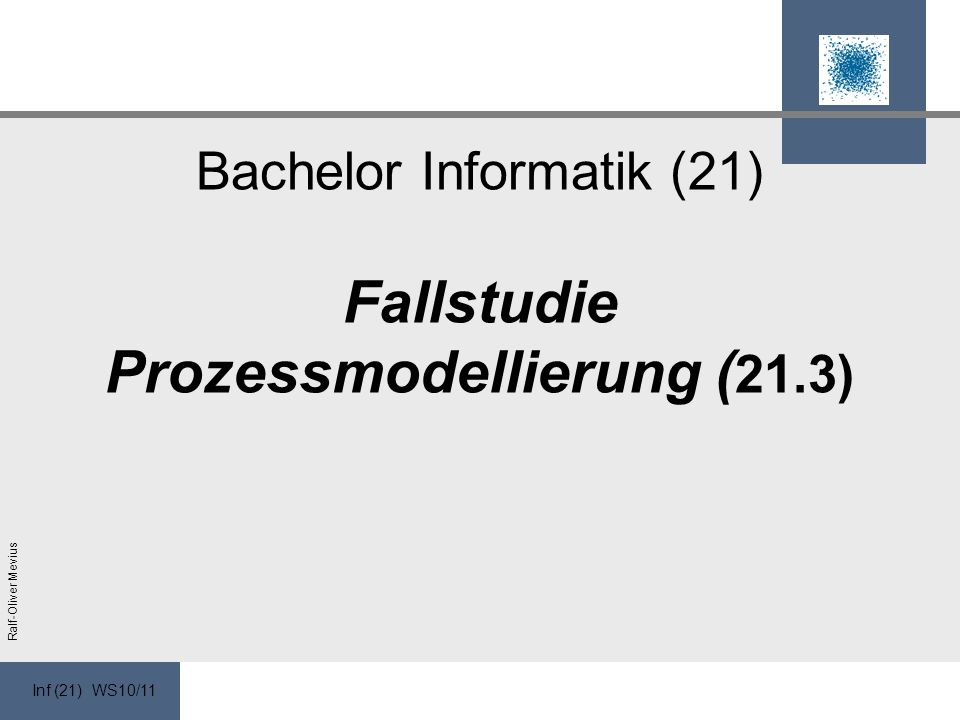 Inf (21) WS10/11 Ralf-Oliver Mevius Bachelor Informatik (21) Fallstudie Prozessmodellierung ( 21.3)
