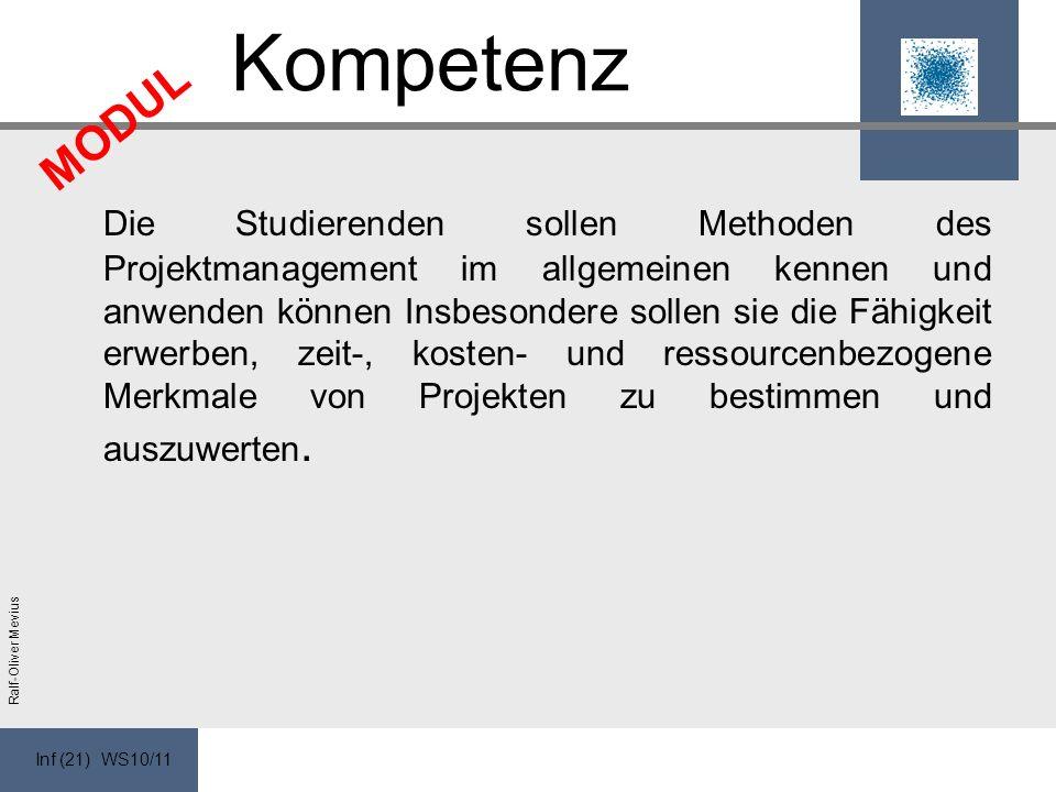 Inf (21) WS10/11 Ralf-Oliver Mevius Kompetenz Die Studierenden sollen Methoden des Projektmanagement im allgemeinen kennen und anwenden können Insbesondere sollen sie die Fähigkeit erwerben, zeit-, kosten- und ressourcenbezogene Merkmale von Projekten zu bestimmen und auszuwerten.