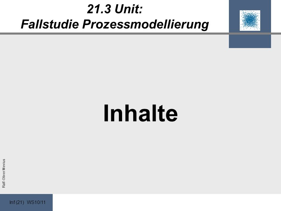 Inf (21) WS10/11 Ralf-Oliver Mevius 21.3 Unit: Fallstudie Prozessmodellierung Inhalte