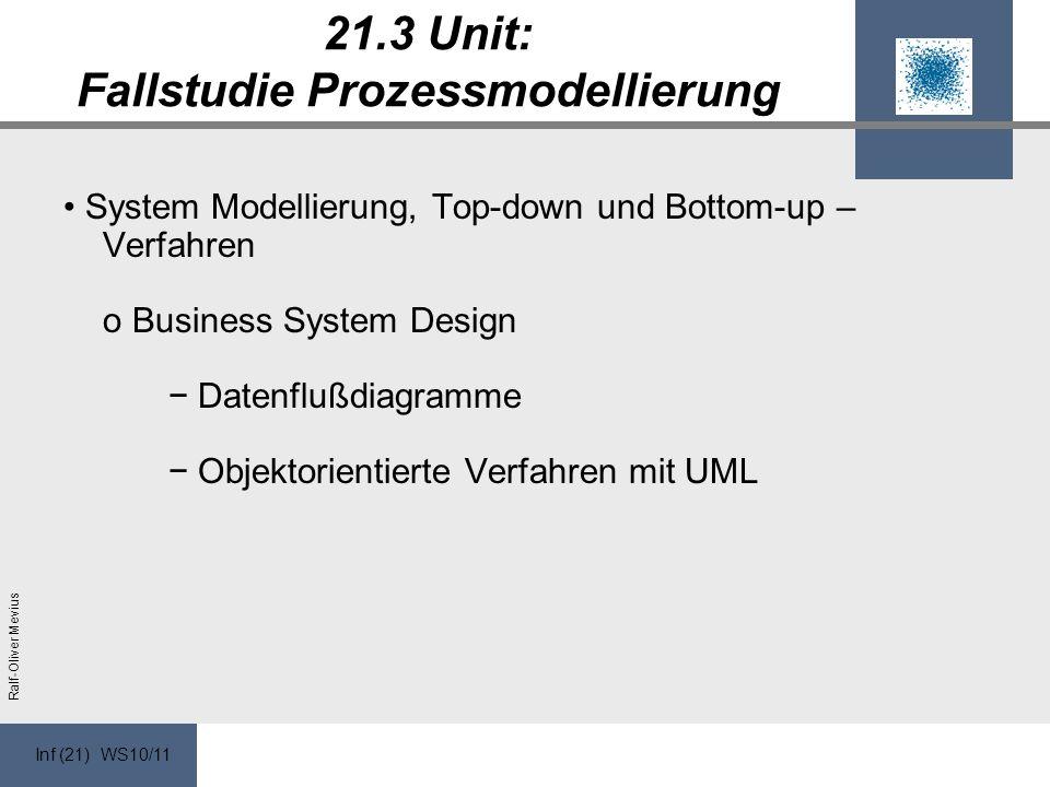 Inf (21) WS10/11 Ralf-Oliver Mevius 21.3 Unit: Fallstudie Prozessmodellierung System Modellierung, Top-down und Bottom-up – Verfahren o Business System Design Datenflußdiagramme Objektorientierte Verfahren mit UML