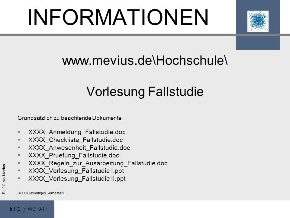 Inf (21) WS10/11 Ralf-Oliver Mevius INFORMATIONEN www.mevius.de\Hochschule\ Vorlesung Fallstudie Grundsätzlich zu beachtende Dokumente: XXXX_Anmeldung_Fallstudie.doc XXXX_Checkliste_Fallstudie.doc XXXX_Anwesenheit_Fallstudie.doc XXXX_Pruefung_Fallstudie.doc XXXX_Regeln_zur_Ausarbeitung_Fallstudie.doc XXXX_Vorlesung_Fallstudie I.ppt XXXX_Vorlesung_Fallstudie II.ppt (XXXX jeweiliges Semester)
