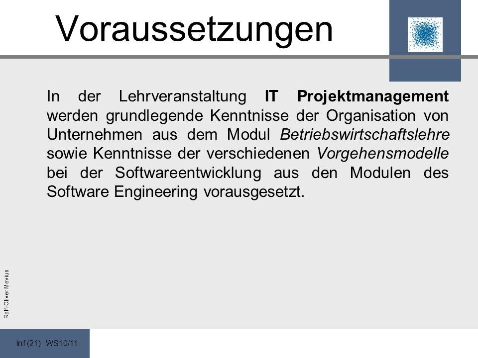 Inf (21) WS10/11 Ralf-Oliver Mevius Voraussetzungen In der Lehrveranstaltung IT Projektmanagement werden grundlegende Kenntnisse der Organisation von Unternehmen aus dem Modul Betriebswirtschaftslehre sowie Kenntnisse der verschiedenen Vorgehensmodelle bei der Softwareentwicklung aus den Modulen des Software Engineering vorausgesetzt.