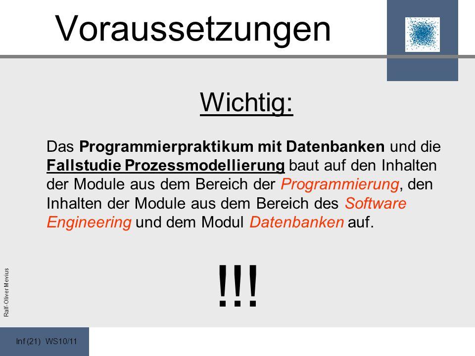 Inf (21) WS10/11 Ralf-Oliver Mevius Voraussetzungen Wichtig: Das Programmierpraktikum mit Datenbanken und die Fallstudie Prozessmodellierung baut auf den Inhalten der Module aus dem Bereich der Programmierung, den Inhalten der Module aus dem Bereich des Software Engineering und dem Modul Datenbanken auf.