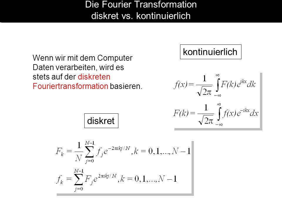 Die Fourier Transformation diskret vs. kontinuierlich diskret kontinuierlich Wenn wir mit dem Computer Daten verarbeiten, wird es stets auf der diskre