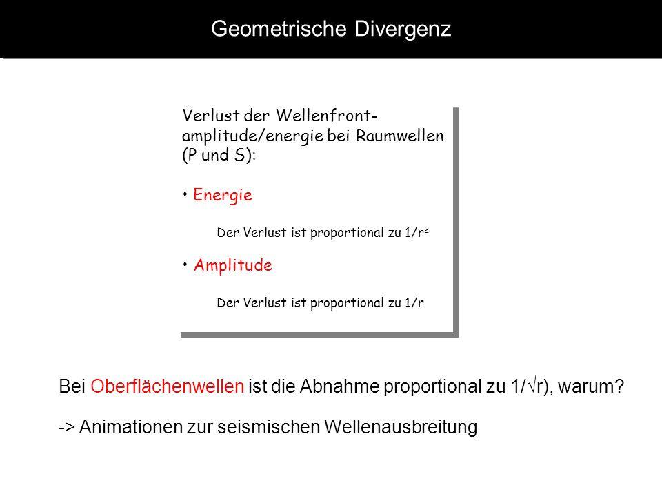Geometrische Divergenz Verlust der Wellenfront- amplitude/energie bei Raumwellen (P und S): Energie Der Verlust ist proportional zu 1/r 2 Amplitude De
