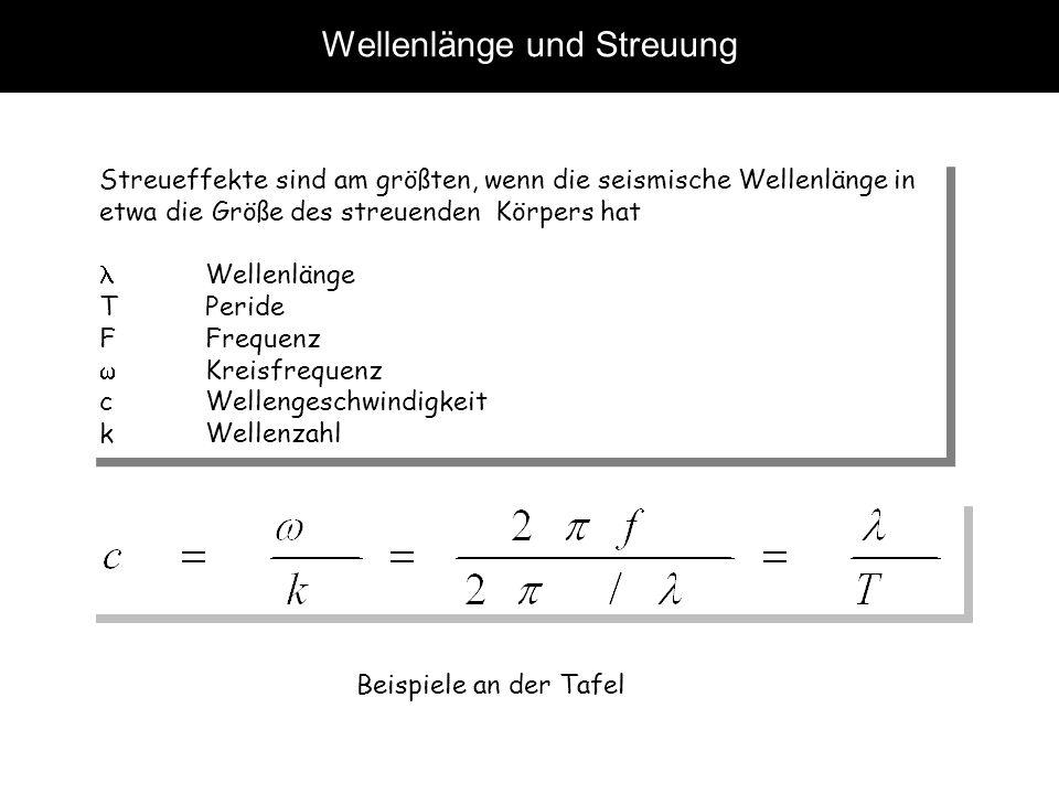 Wellenlänge und Streuung Streueffekte sind am größten, wenn die seismische Wellenlänge in etwa die Größe des streuenden Körpers hat Wellenlänge T Peri