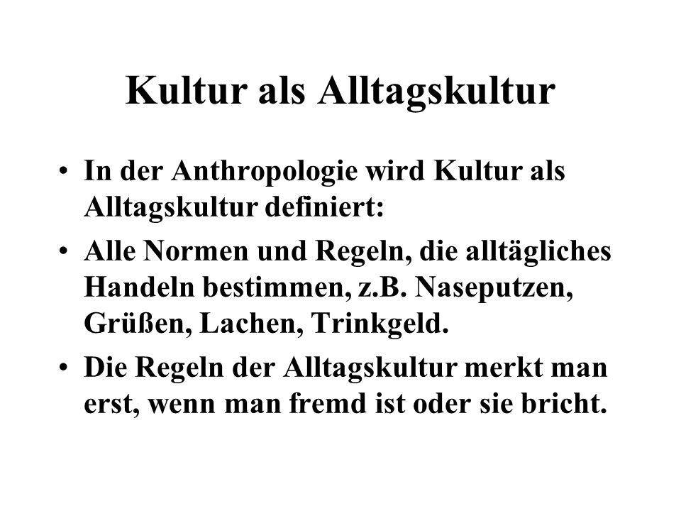 Kultur als Alltagskultur In der Anthropologie wird Kultur als Alltagskultur definiert: Alle Normen und Regeln, die alltägliches Handeln bestimmen, z.B.