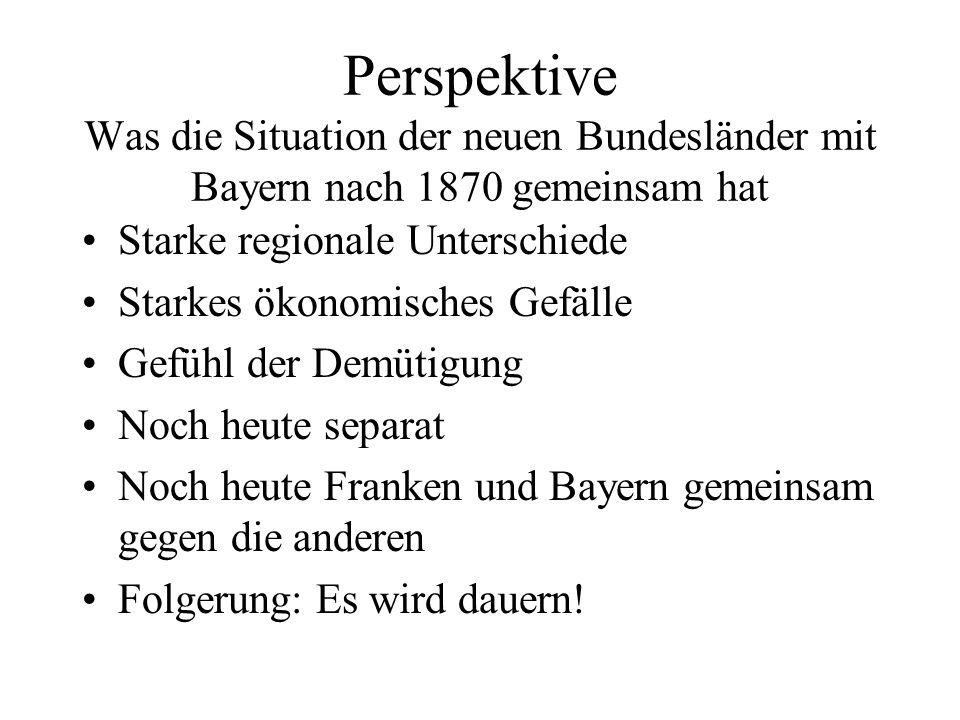 Perspektive Was die Situation der neuen Bundesländer mit Bayern nach 1870 gemeinsam hat Starke regionale Unterschiede Starkes ökonomisches Gefälle Gefühl der Demütigung Noch heute separat Noch heute Franken und Bayern gemeinsam gegen die anderen Folgerung: Es wird dauern!