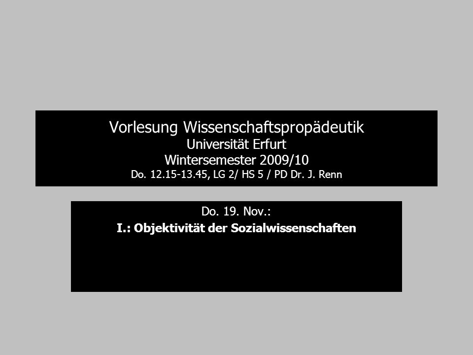 Vorlesung Wissenschaftspropädeutik Universität Erfurt Wintersemester 2009/10 Do. 12.15-13.45, LG 2/ HS 5 / PD Dr. J. Renn Do. 19. Nov.: I.: Objektivit