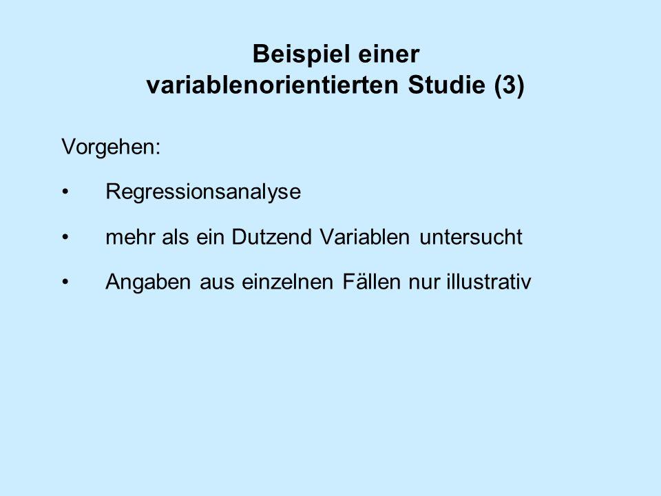 Beispiel einer variablenorientierten Studie (3) Vorgehen: Regressionsanalyse mehr als ein Dutzend Variablen untersucht Angaben aus einzelnen Fällen nur illustrativ