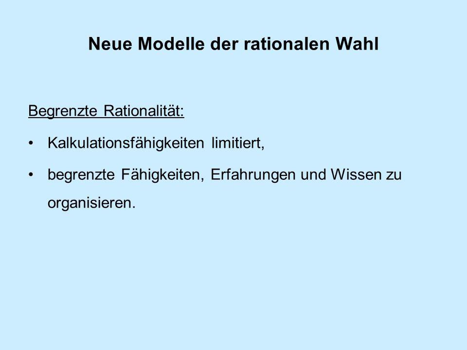 Neue Modelle der rationalen Wahl Begrenzte Rationalität: Kalkulationsfähigkeiten limitiert, begrenzte Fähigkeiten, Erfahrungen und Wissen zu organisieren.