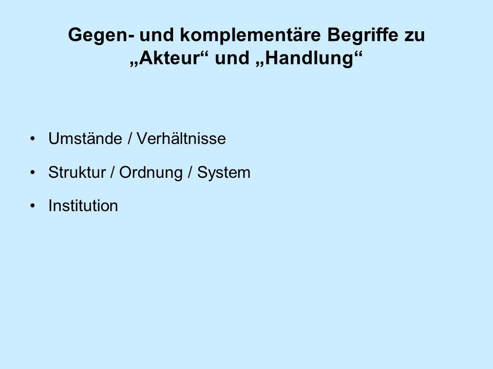 Gegen- und komplementäre Begriffe zu Akteur und Handlung Umstände / Verhältnisse Struktur / Ordnung / System Institution