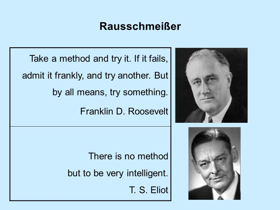 Rausschmeißer Take a method and try it. If it fails, admit it frankly, and try another. But by all means, try something. Franklin D. Roosevelt There i