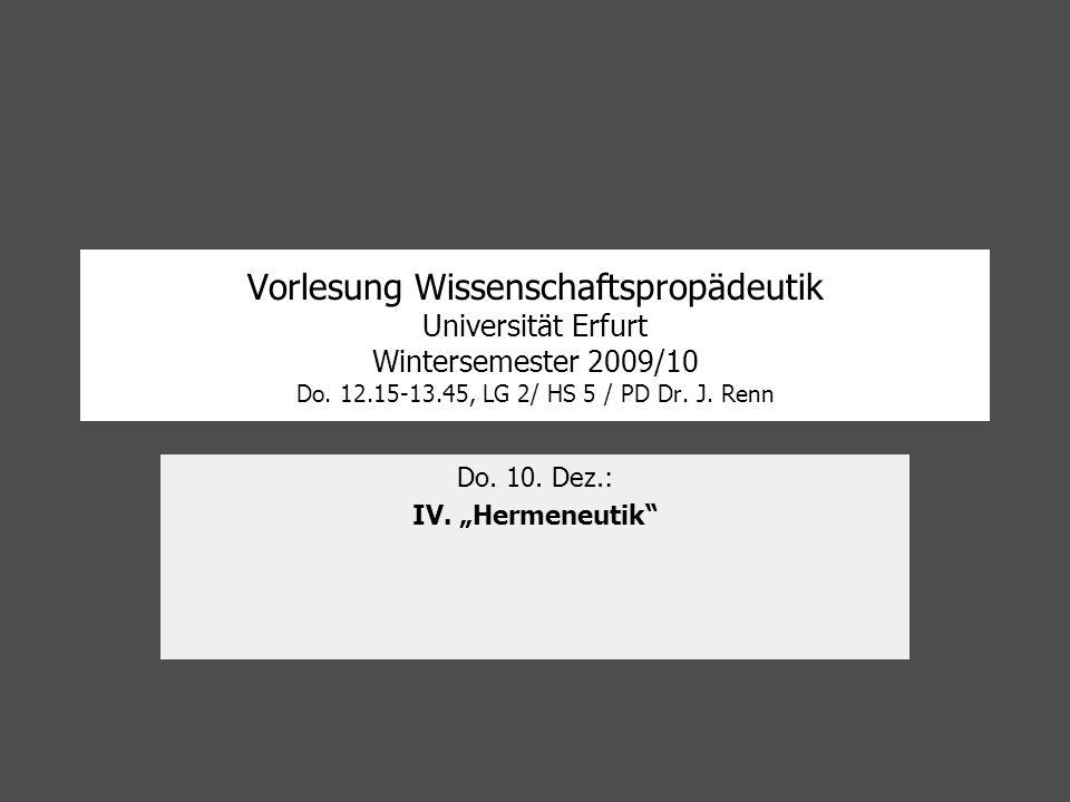 Vorlesung Wissenschaftspropädeutik Universität Erfurt Wintersemester 2009/10 Do. 12.15-13.45, LG 2/ HS 5 / PD Dr. J. Renn Do. 10. Dez.: IV. Hermeneuti