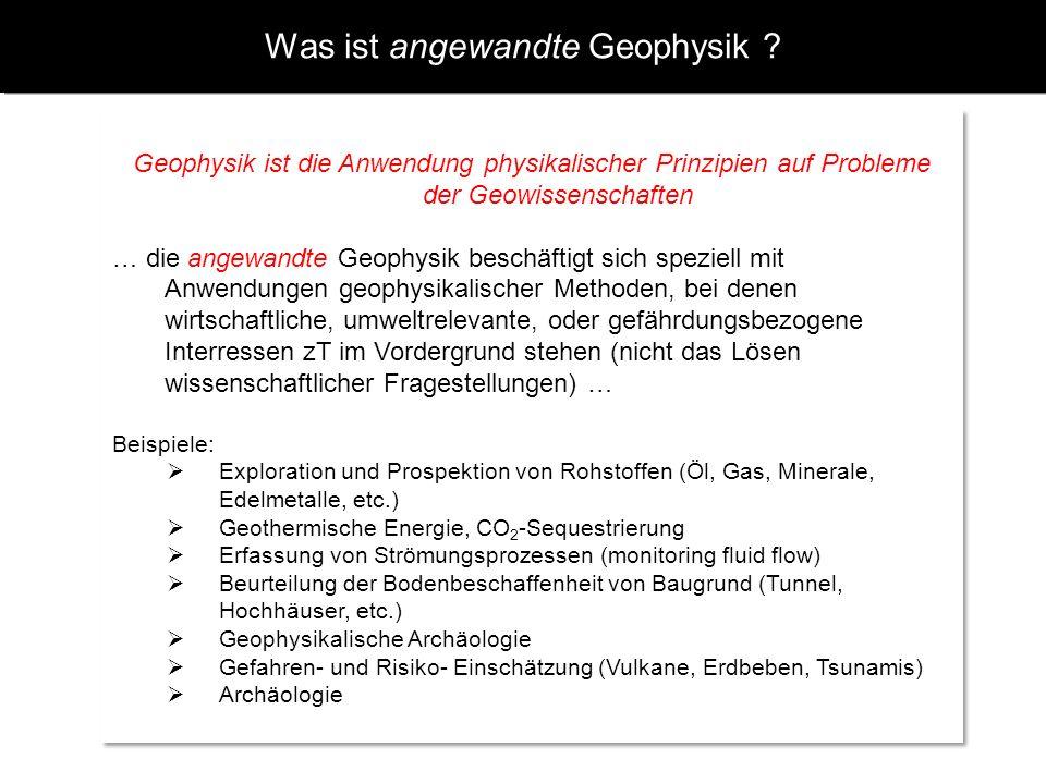Was ist angewandte Geophysik ? Geophysik ist die Anwendung physikalischer Prinzipien auf Probleme der Geowissenschaften … die angewandte Geophysik bes