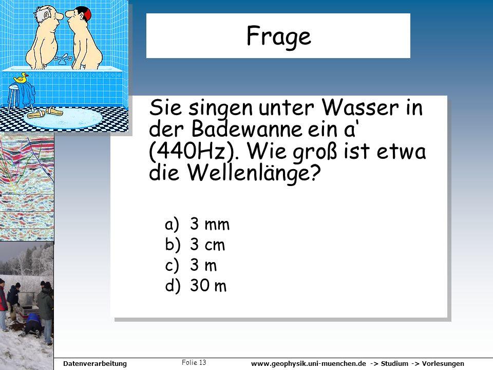 www.geophysik.uni-muenchen.de -> Studium -> VorlesungenDatenverarbeitung Folie 13 Frage Sie singen unter Wasser in der Badewanne ein a (440Hz). Wie gr