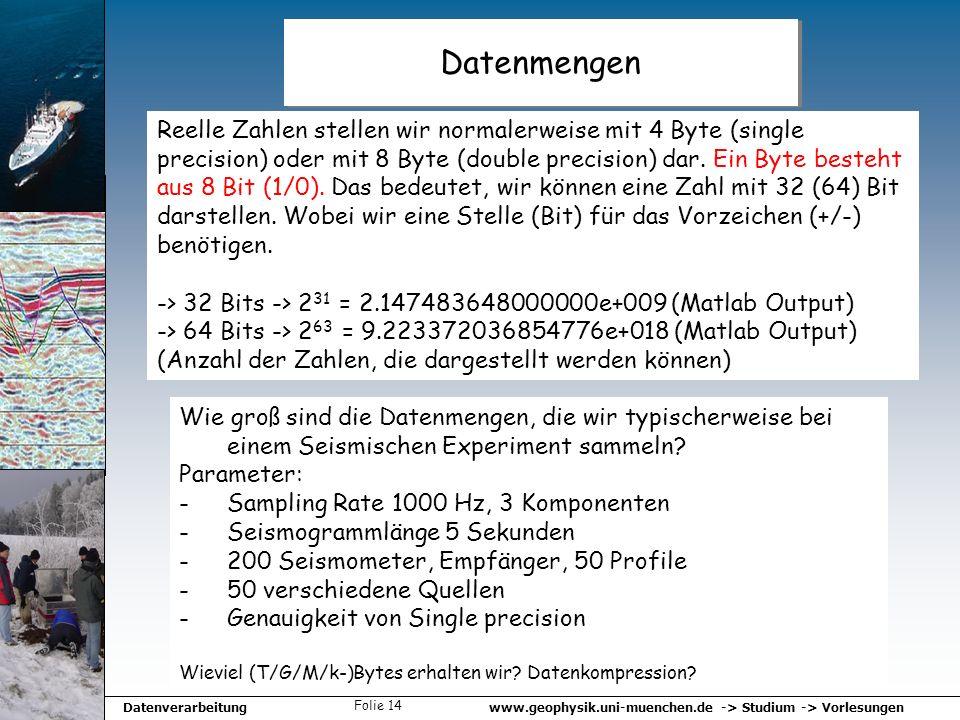 www.geophysik.uni-muenchen.de -> Studium -> VorlesungenDatenverarbeitung Folie 14 Datenmengen Reelle Zahlen stellen wir normalerweise mit 4 Byte (sing