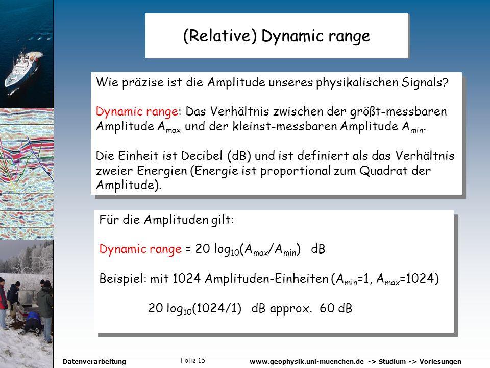 www.geophysik.uni-muenchen.de -> Studium -> VorlesungenDatenverarbeitung Folie 15 (Relative) Dynamic range Wie präzise ist die Amplitude unseres physi