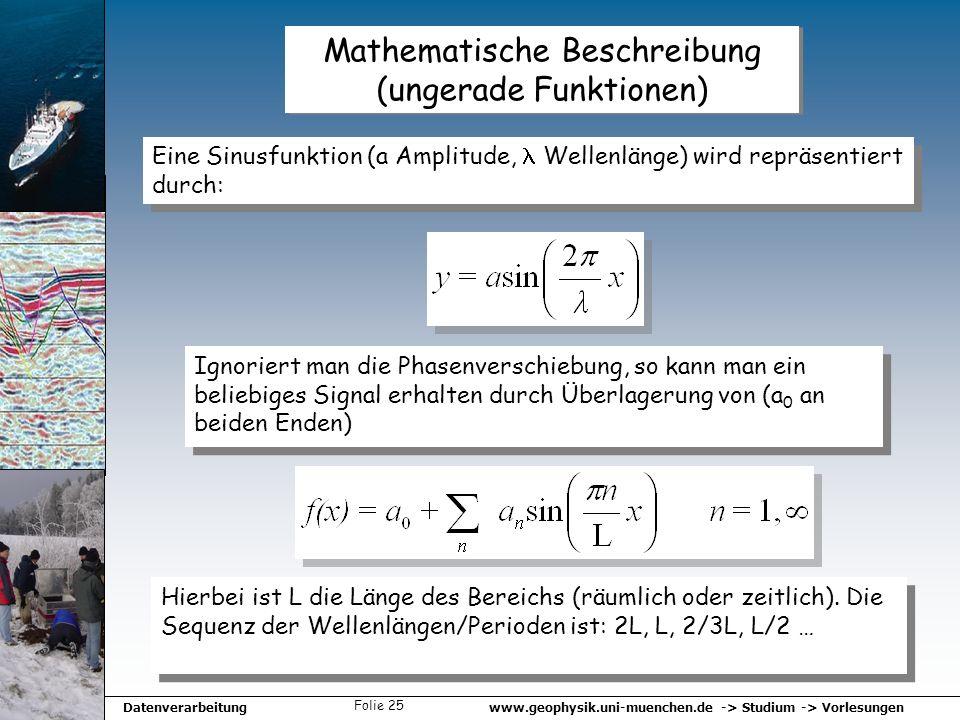 www.geophysik.uni-muenchen.de -> Studium -> VorlesungenDatenverarbeitung Folie 25 Mathematische Beschreibung (ungerade Funktionen) Eine Sinusfunktion