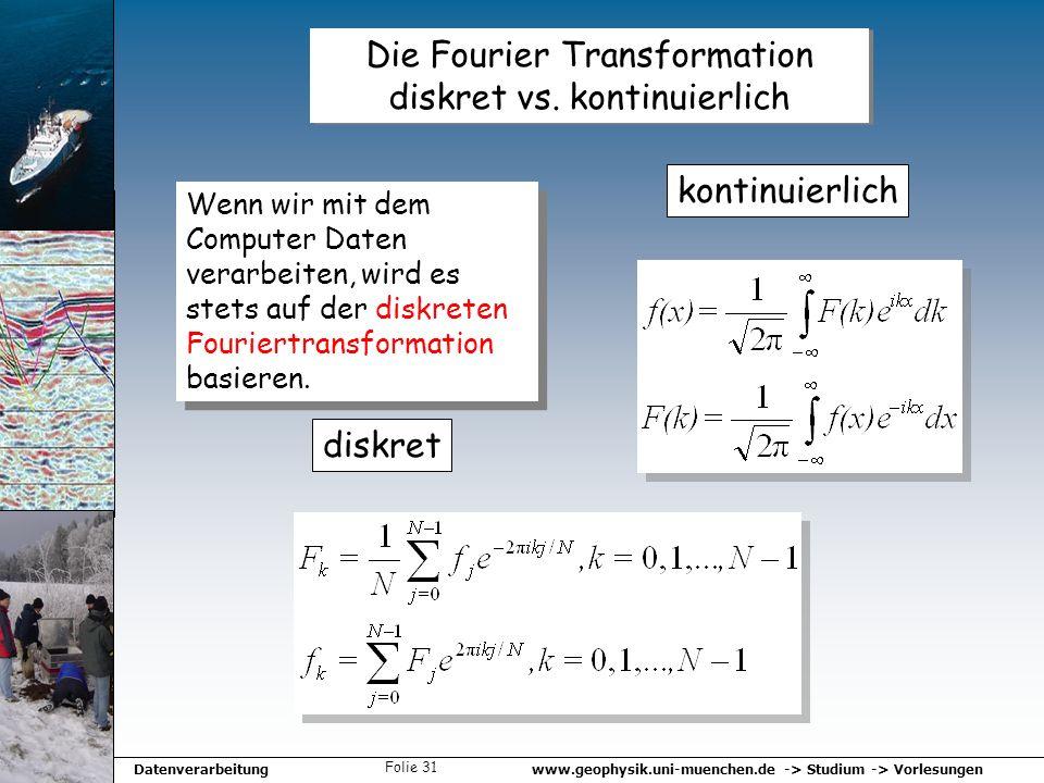 www.geophysik.uni-muenchen.de -> Studium -> VorlesungenDatenverarbeitung Folie 31 Die Fourier Transformation diskret vs. kontinuierlich diskret kontin