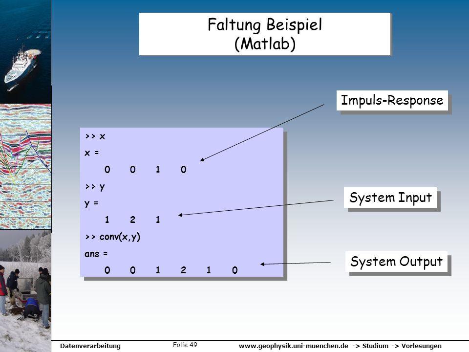 www.geophysik.uni-muenchen.de -> Studium -> VorlesungenDatenverarbeitung Folie 49 Faltung Beispiel (Matlab) >> x x = 0 0 1 0 >> y y = 1 2 1 >> conv(x,