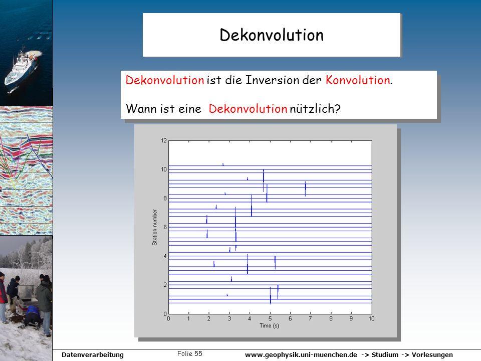 www.geophysik.uni-muenchen.de -> Studium -> VorlesungenDatenverarbeitung Folie 55 Dekonvolution Dekonvolution ist die Inversion der Konvolution. Wann