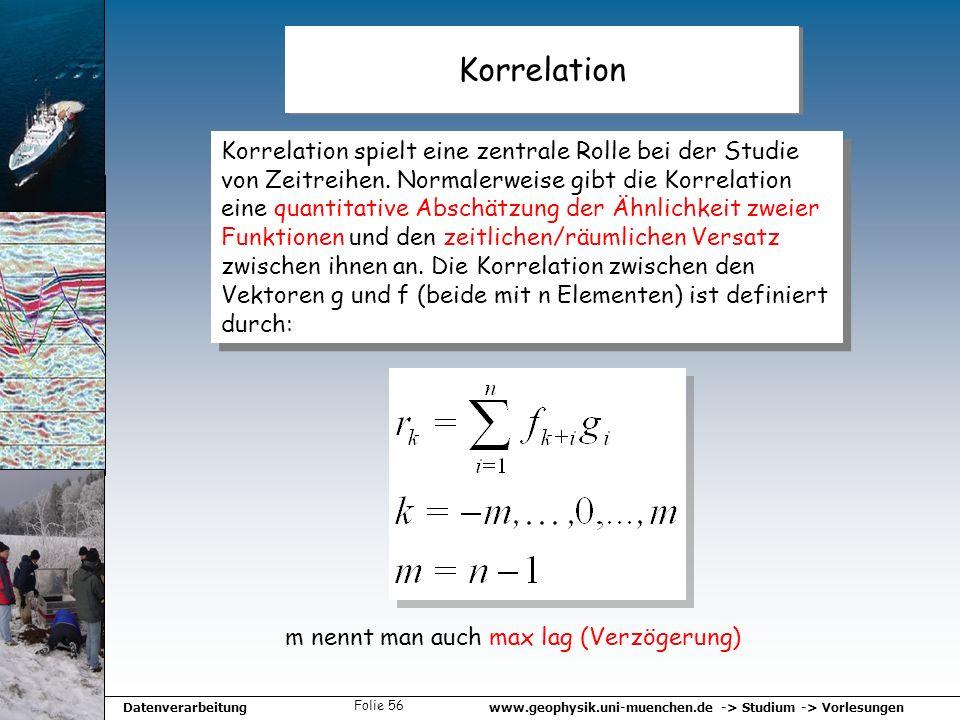 www.geophysik.uni-muenchen.de -> Studium -> VorlesungenDatenverarbeitung Folie 56 Korrelation Korrelation spielt eine zentrale Rolle bei der Studie vo