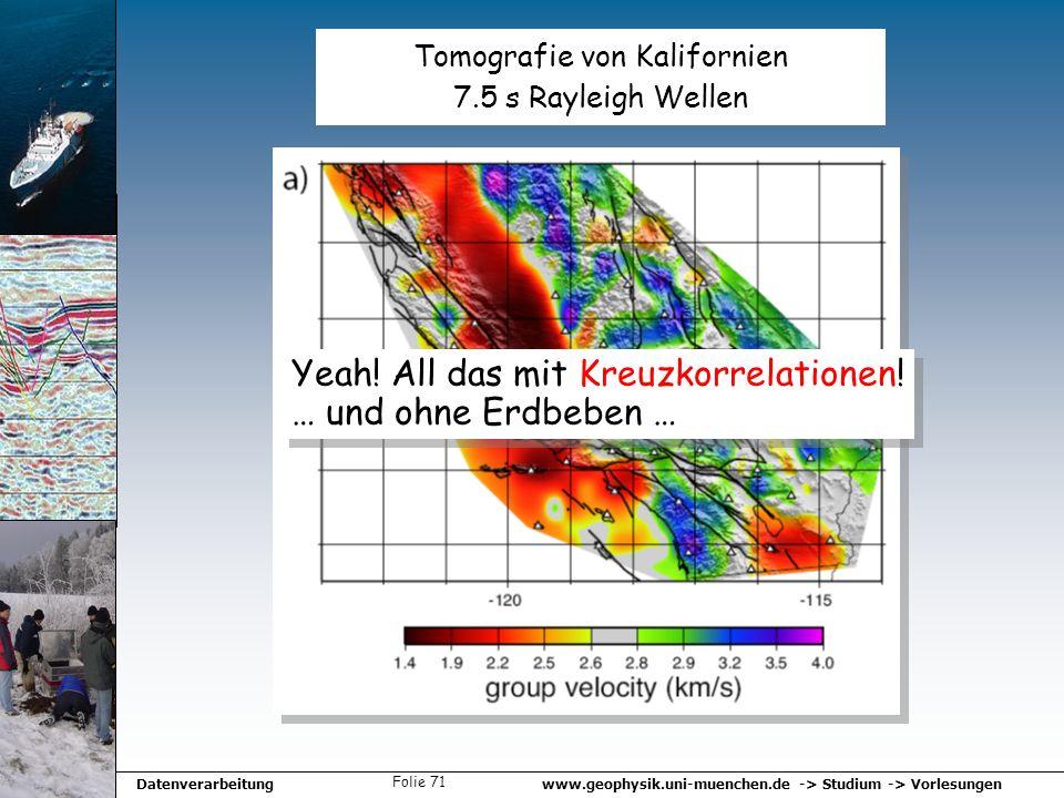 www.geophysik.uni-muenchen.de -> Studium -> VorlesungenDatenverarbeitung Folie 71 Tomografie von Kalifornien 7.5 s Rayleigh Wellen Yeah! All das mit K