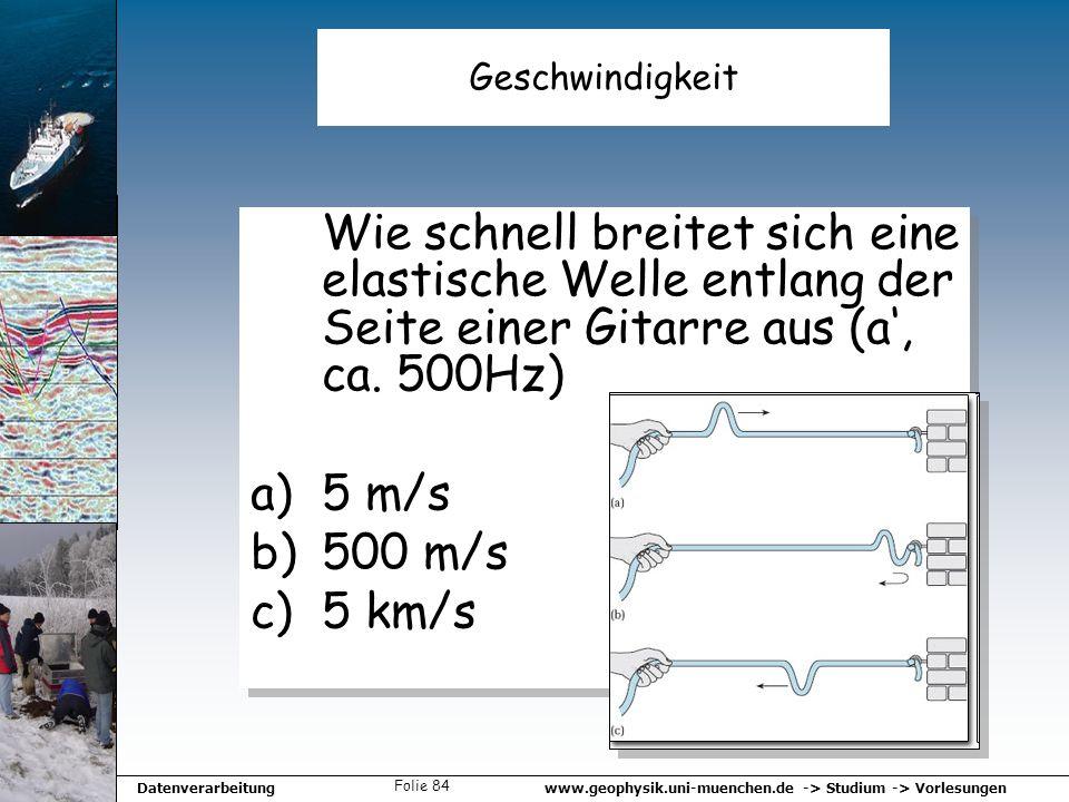 www.geophysik.uni-muenchen.de -> Studium -> VorlesungenDatenverarbeitung Folie 84 Geschwindigkeit Wie schnell breitet sich eine elastische Welle entla