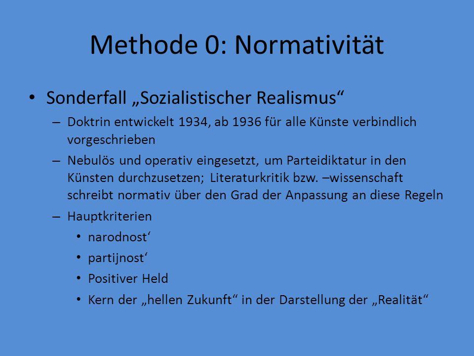 Methode 0: Normativität Sonderfall Sozialistischer Realismus – Doktrin entwickelt 1934, ab 1936 für alle Künste verbindlich vorgeschrieben – Nebulös und operativ eingesetzt, um Parteidiktatur in den Künsten durchzusetzen; Literaturkritik bzw.