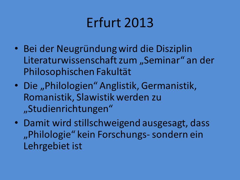 Erfurt 2013 Bei der Neugründung wird die Disziplin Literaturwissenschaft zum Seminar an der Philosophischen Fakultät Die Philologien Anglistik, Germanistik, Romanistik, Slawistik werden zu Studienrichtungen Damit wird stillschweigend ausgesagt, dass Philologie kein Forschungs- sondern ein Lehrgebiet ist