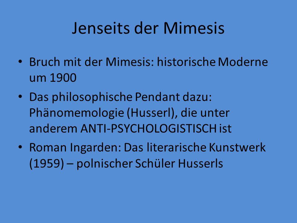 Jenseits der Mimesis Bruch mit der Mimesis: historische Moderne um 1900 Das philosophische Pendant dazu: Phänomemologie (Husserl), die unter anderem ANTI-PSYCHOLOGISTISCH ist Roman Ingarden: Das literarische Kunstwerk (1959) – polnischer Schüler Husserls
