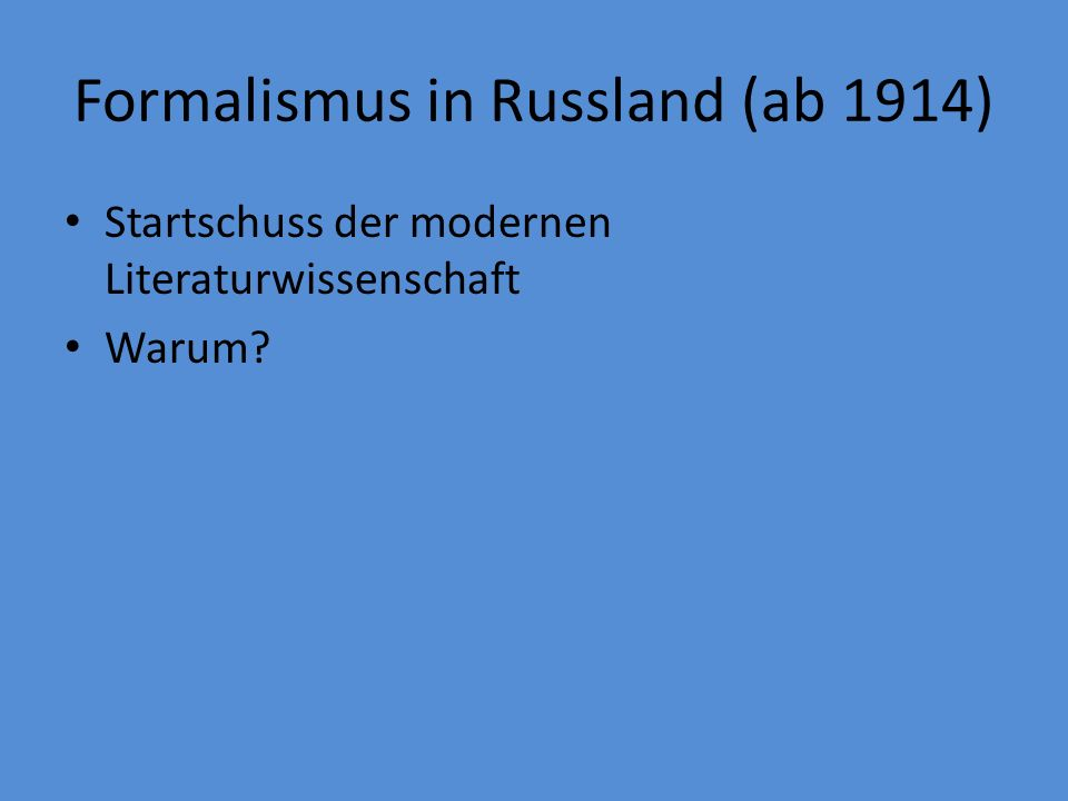Formalismus in Russland (ab 1914) Startschuss der modernen Literaturwissenschaft Warum?